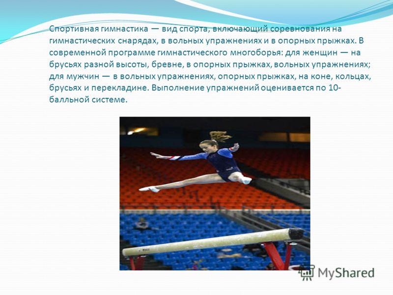 Спортивная гимнастика вид спорта, включающий соревнования на гимнастических снарядах, в вольных упражнениях и в опорных прыжках. В современной программе гимнастического многоборья: для женщин на брусьях разной высоты, бревне, в опорных прыжках, вольн
