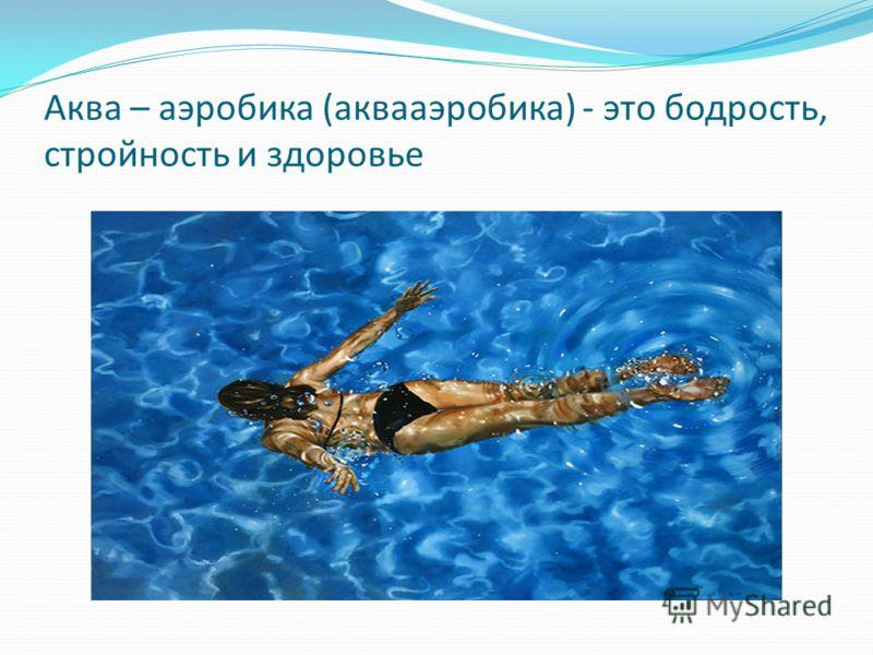 Аква – аэробика (аквааэробика) - это бодрость, стройность и здоровье