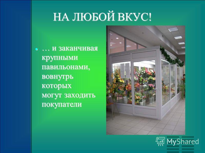 НА ЛЮБОЙ ВКУС! … и заканчивая крупными павильонами, вовнутрь которых могут заходить покупатели … и заканчивая крупными павильонами, вовнутрь которых могут заходить покупатели