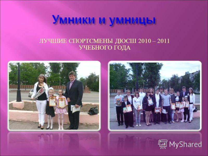 ЛУЧШИЕ СПОРТСМЕНЫ ДЮСШ 2010 – 2011 УЧЕБНОГО ГОДА