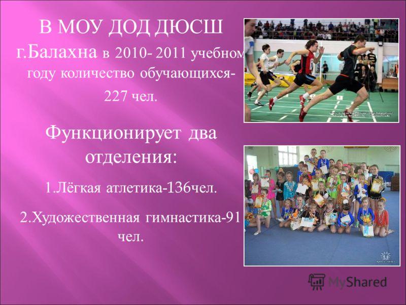 В МОУ ДОД ДЮСШ г.Балахна в 2010 - 2011 учебном году количество обучающихся- 227 чел. Функционирует два отделения: 1.Лёгкая атлетика- 136 чел. 2.Художественная гимнастика-91 чел.