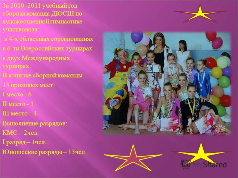 За 2010 -2011 учебный год сборная команда ДЮСШ по художественной гимнастике участвовала: в 4-х областных соревнованиях в 6-ти Всероссийских турнирах в двух Международных турнирах. В копилке сборной команды 13 призовых мест: I место - 6 II место - 3 I