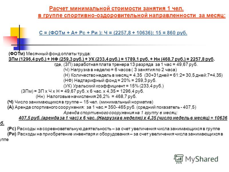 Расчет минимальной стоимости занятия 1 чел. в группе спортивно-оздоровительной направленности за месяц: С = (ФОТм + А+ Рс + Ри ): Ч = (2257,8 + 10636): 15 = 860 руб. (ФОТм) Месячный фонд оплаты труда: ЗПм (1296,4 руб.) + НФ (259,3 руб.) + УК (233,4 р