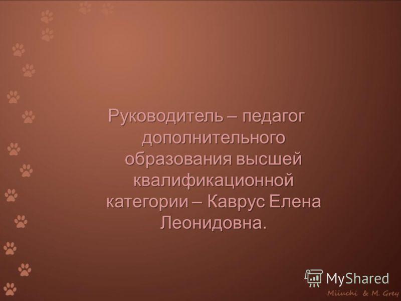 Руководитель – педагог дополнительного образования высшей квалификационной категории – Каврус Елена Леонидовна.