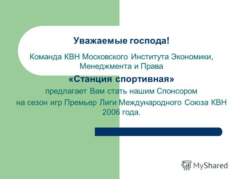 Уважаемые господа! Команда КВН Московского Института Экономики, Менеджмента и Права «Станция спортивная» предлагает Вам стать нашим Спонсором на сезон игр Премьер Лиги Международного Союза КВН 2006 года.