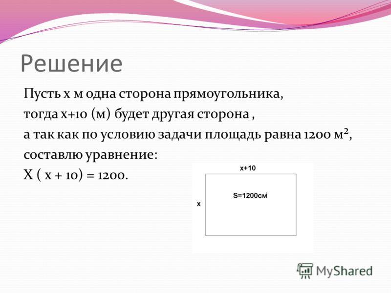 Решение Пусть х м одна сторона прямоугольника, тогда х+10 (м) будет другая сторона, а так как по условию задачи площадь равна 1200 м², составлю уравнение: Х ( х + 10) = 1200.