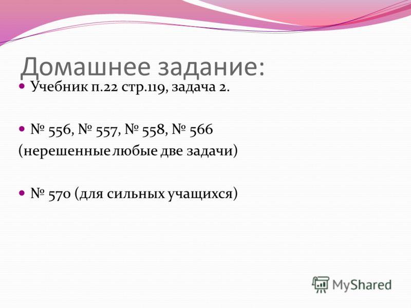 Домашнее задание: Учебник п.22 стр.119, задача 2. 556, 557, 558, 566 (нерешенные любые две задачи) 570 (для сильных учащихся)