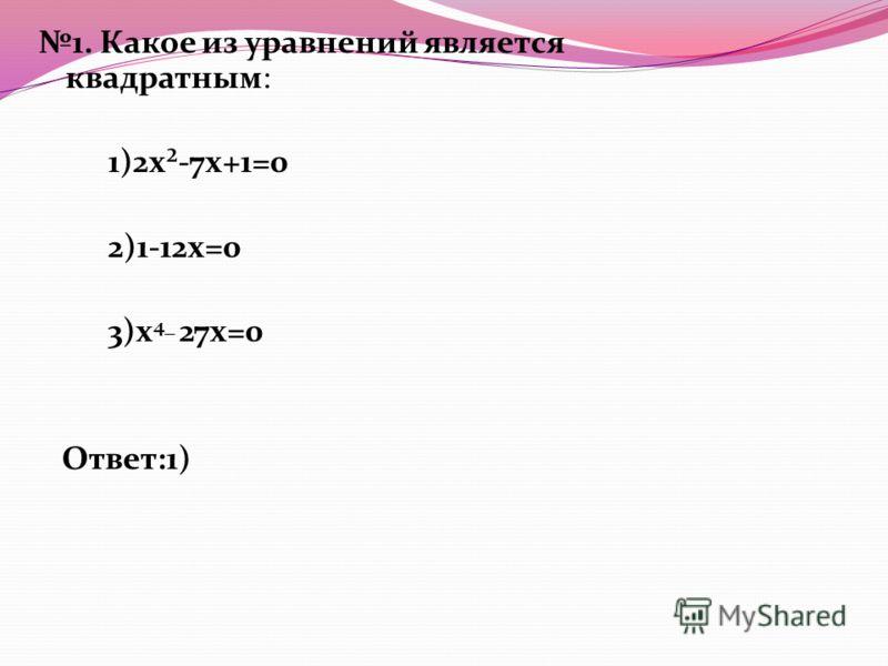 1. Какое из уравнений является квадратным: 1)2x²-7x+1=0 2)1-12x=0 3)x 4_ 27x=0 Ответ:1)