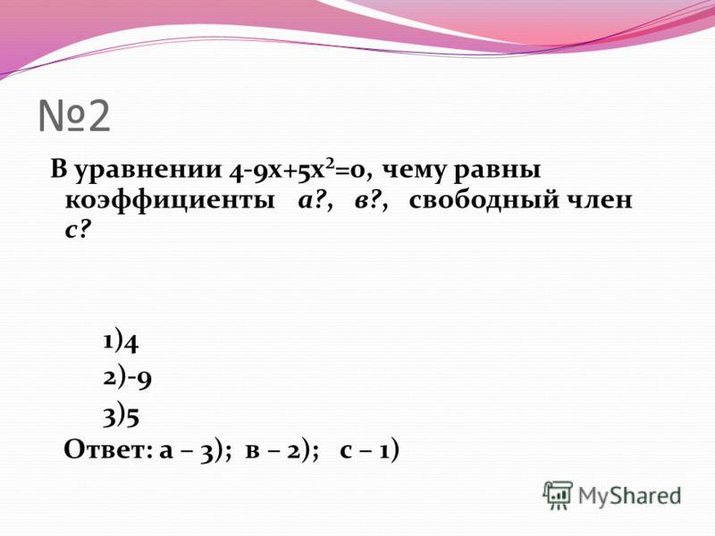 2 В уравнении 4-9x+5x²=0, чему равны коэффициенты а?, в?, свободный член с? 1)4 2)-9 3)5 Ответ: а – 3); в – 2); с – 1)