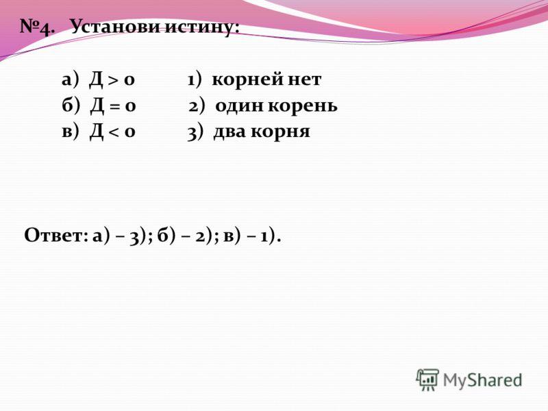 4. Установи истину: а) Д > 0 1) корней нет б) Д = 0 2) один корень в) Д < 0 3) два корня Ответ: а) – 3); б) – 2); в) – 1).