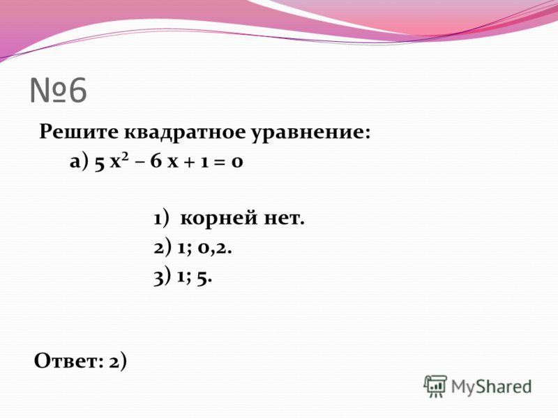 6 Решите квадратное уравнение: а) 5 х² – 6 х + 1 = 0 1) корней нет. 2) 1; 0,2. 3) 1; 5. Ответ: 2)