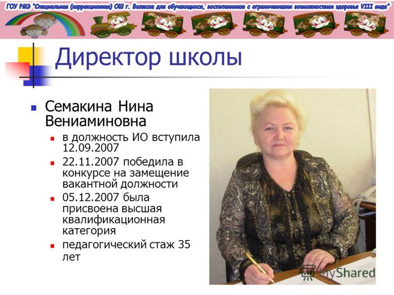Директор школы Семакина Нина Вениаминовна в должность ИО вступила 12.09.2007 22.11.2007 победила в конкурсе на замещение вакантной должности 05.12.2007 была присвоена высшая квалификационная категория педагогический стаж 35 лет