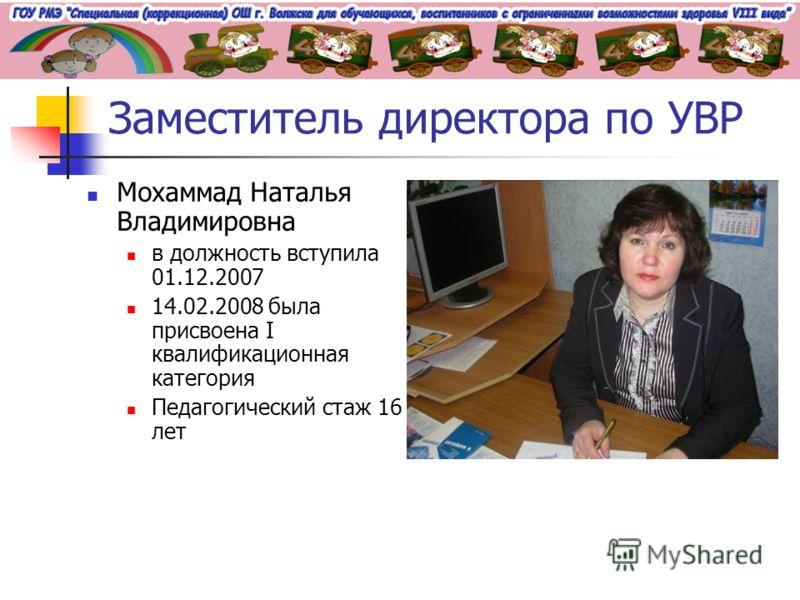Заместитель директора по УВР Мохаммад Наталья Владимировна в должность вступила 01.12.2007 14.02.2008 была присвоена I квалификационная категория Педагогический стаж 16 лет