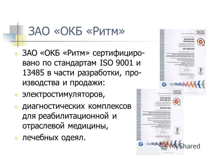 ЗАО «ОКБ «Ритм» ЗАО «ОКБ «Ритм» сертифициро- вано по стандартам ISO 9001 и 13485 в части разработки, про- изводства и продажи: электростимуляторов, диагностических комплексов для реабилитационной и отраслевой медицины, лечебных одеял.