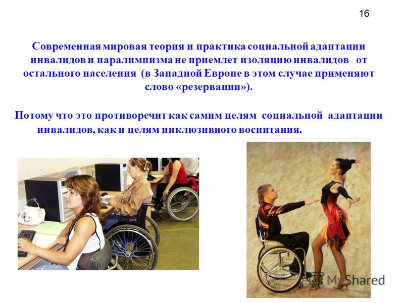 Современная мировая теория и практика социальной адаптации инвалидов и паралимпизма не приемлет изоляцию инвалидов от остального населения (в Западной Европе в этом случае применяют слово «резервации»). Потому что это противоречит как самим целям соц