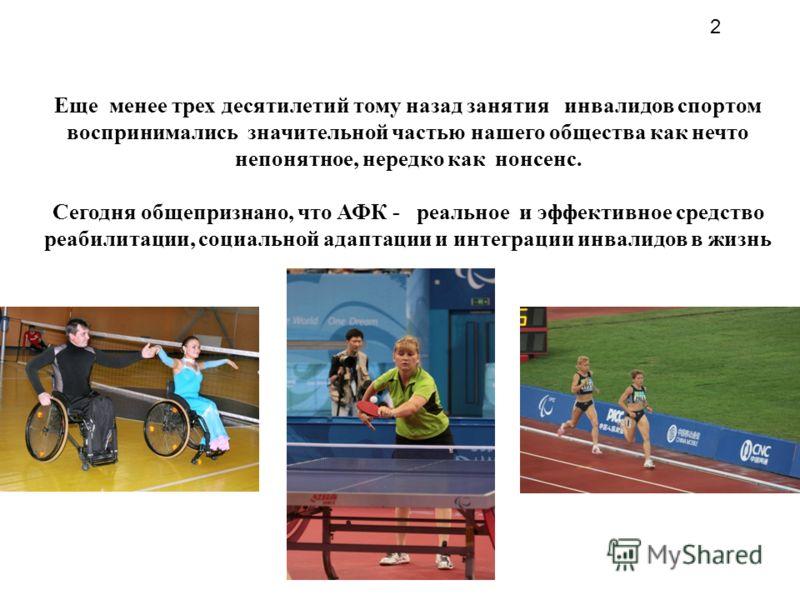 Еще менее трех десятилетий тому назад занятия инвалидов спортом воспринимались значительной частью нашего общества как нечто непонятное, нередко как нонсенс. Сегодня общепризнано, что АФК - реальное и эффективное средство реабилитации, социальной ада