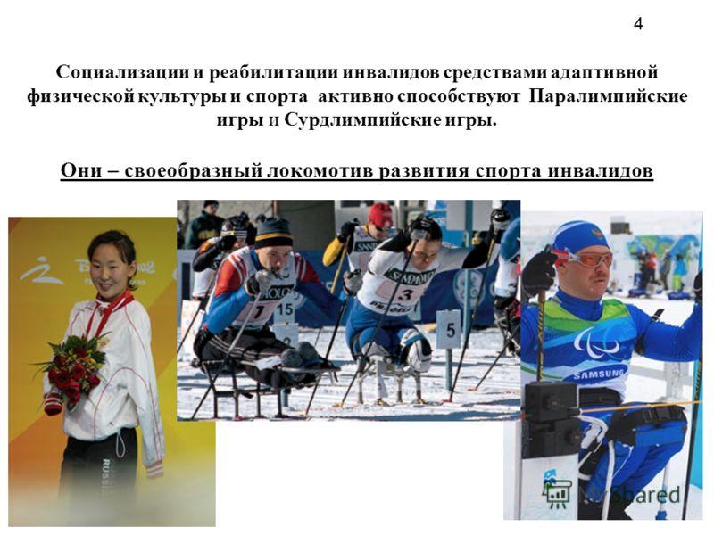 Социализации и реабилитации инвалидов средствами адаптивной физической культуры и спорта активно способствуют Паралимпийские игры и Сурдлимпийские игры. Они – своеобразный локомотив развития спорта инвалидов 4