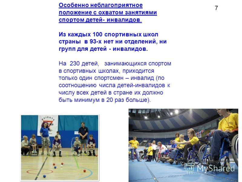 7 Особенно неблагоприятное положение с охватом занятиями спортом детей- инвалидов. Из каждых 100 спортивных школ страны в 93-х нет ни отделений, ни групп для детей - инвалидов. На 230 детей, занимающихся спортом в спортивных школах, приходится только