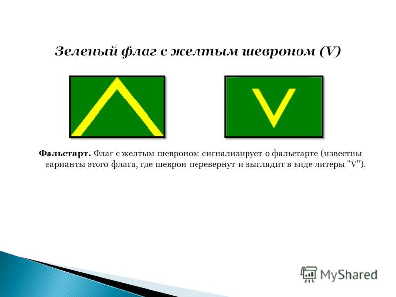 Фальстарт. Флаг с желтым шевроном сигнализирует о фальстарте (известны варианты этого флага, где шеврон перевернут и выглядит в виде литеры V).