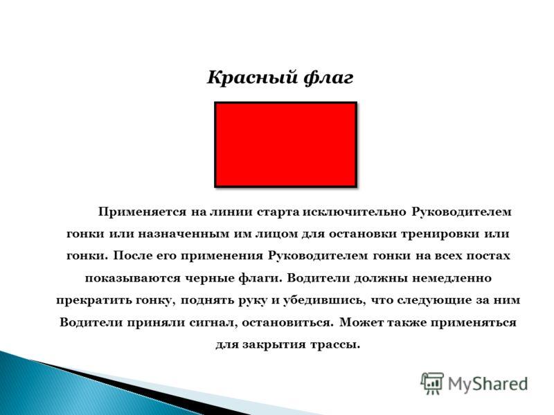 Красный флаг Применяется на линии старта исключительно Руководителем гонки или назначенным им лицом для остановки тренировки или гонки. После его применения Руководителем гонки на всех постах показываются черные флаги. Водители должны немедленно прек