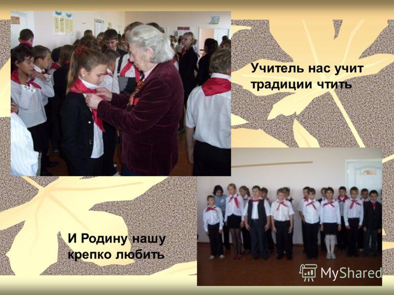 Учитель нас учит традиции чтить И Родину нашу крепко любить