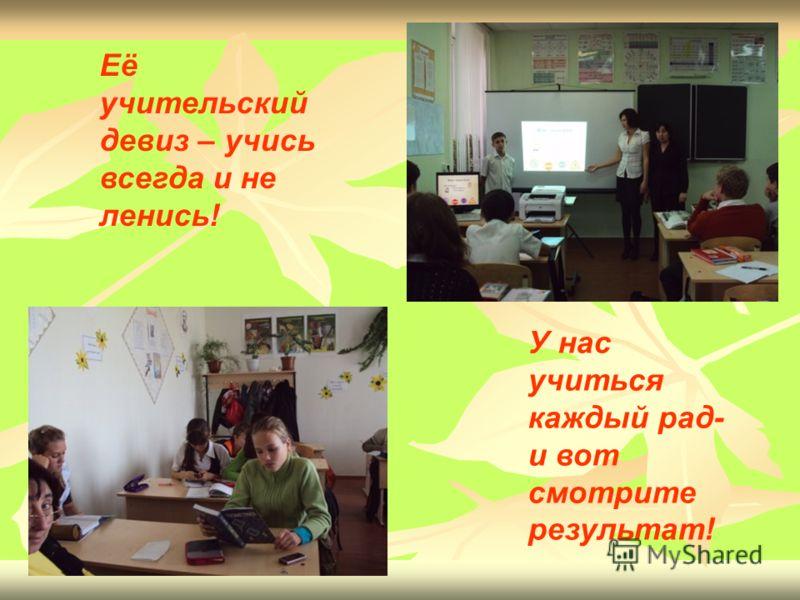 Её учительский девиз – учись всегда и не ленись! У нас учиться каждый рад- и вот смотрите результат!