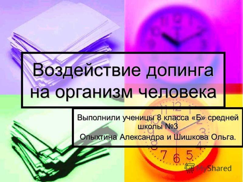 Воздействие допинга на организм человека Выполнили ученицы 8 класса «Б» средней школы 3 Опыхтина Александра и Шишкова Ольга.