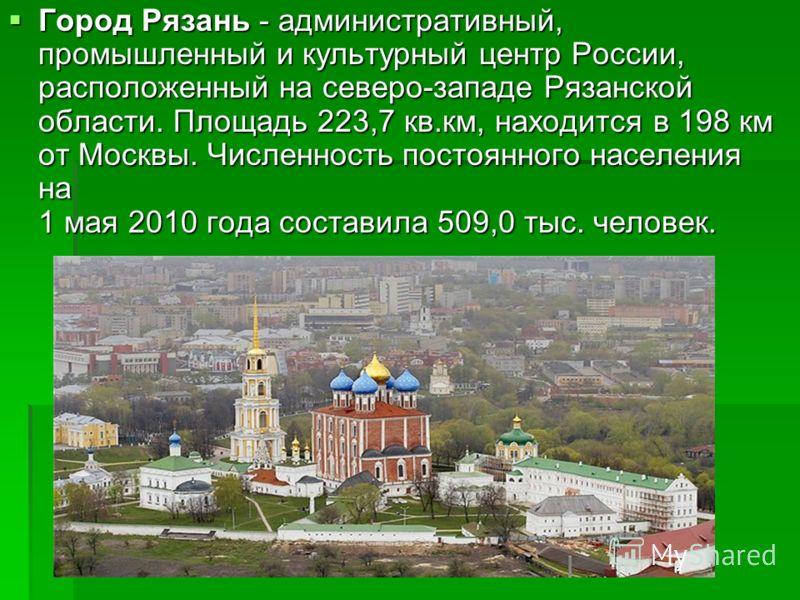Город Рязань - административный, промышленный и культурный центр России, расположенный на северо-западе Рязанской области. Площадь 223,7 кв.км, находится в 198 км от Москвы. Численность постоянного населения на 1 мая 2010 года составила 509,0 тыс. че