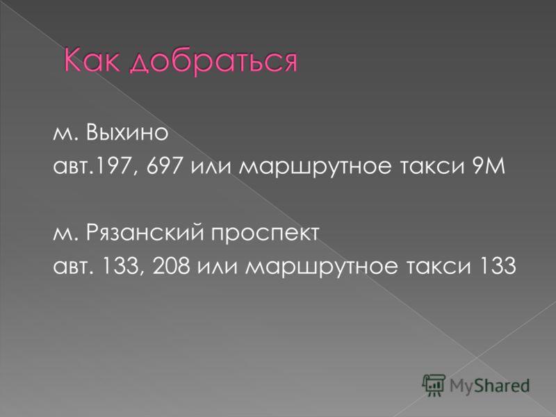 м. Выхино авт.197, 697 или маршрутное такси 9М м. Рязанский проспект авт. 133, 208 или маршрутное такси 133