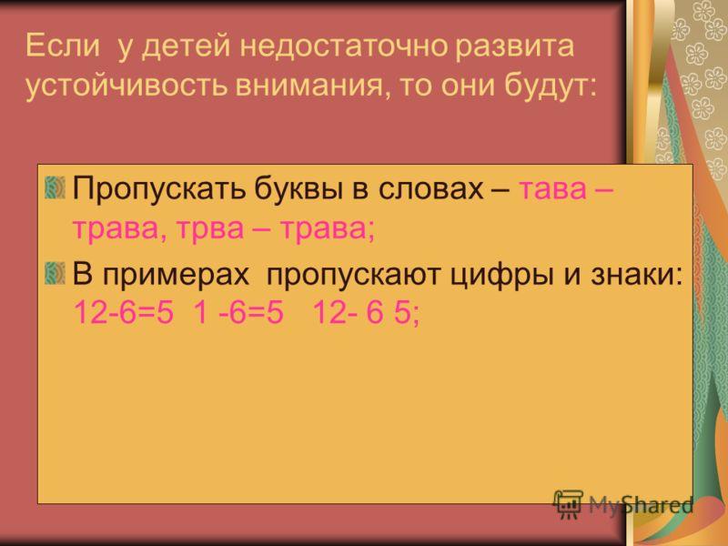 Если у детей недостаточно развита устойчивость внимания, то они будут: Пропускать буквы в словах – тава – трава, трва – трава; В примерах пропускают цифры и знаки: 12-6=5 1 -6=5 12- 6 5;