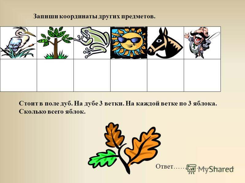 Запиши координаты других предметов. Стоит в поле дуб. На дубе 3 ветки. На каждой ветке по 3 яблока. Сколько всего яблок. Ответ………………………