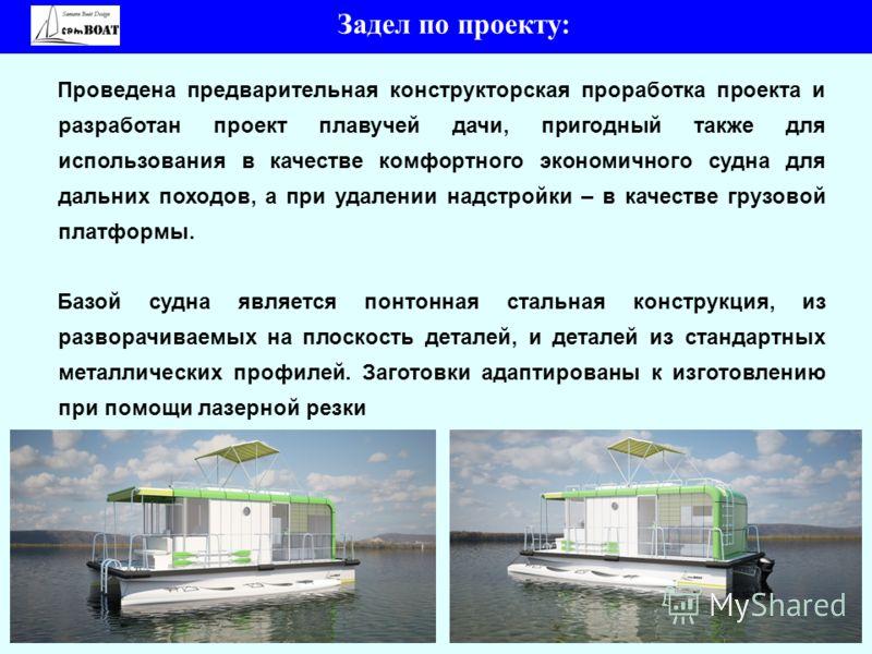 6 Задел по проекту: Проведена предварительная конструкторская проработка проекта и разработан проект плавучей дачи, пригодный также для использования в качестве комфортного экономичного судна для дальних походов, а при удалении надстройки – в качеств