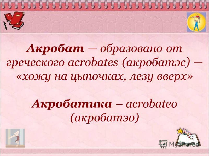 Акробат образовано от греческого acrobates (акробатэс) «хожу на цыпочках, лезу вверх» Акробатика – acrobateo (акробатэо)