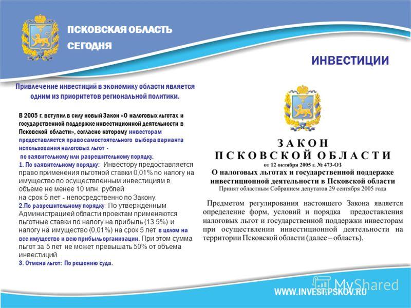 ИНВЕСТИЦИИ Привлечение инвестиций в экономику области является одним из приоритетов региональной политики. В 2005 г. вступил в силу новый Закон «О налоговых льготах и государственной поддержке инвестиционной деятельности в Псковской области», согласн