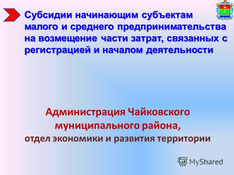 Администрация Чайковского муниципального района, отдел экономики и развития территории Субсидии начинающим субъектам малого и среднего предпринимательства на возмещение части затрат, связанных с регистрацией и началом деятельности