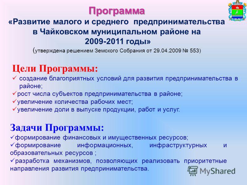 Программа Программа «Развитие малого и среднего предпринимательства в Чайковском муниципальном районе на 2009-2011 годы» ( утверждена решением Земского Собрания от 29.04.2009 553) Цели Программы: создание благоприятных условий для развития предприним