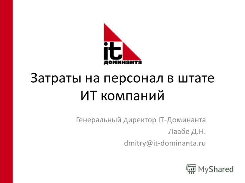 Затраты на персонал в штате ИТ компаний Генеральный директор IT-Доминанта Лаабе Д.Н. dmitry@it-dominanta.ru