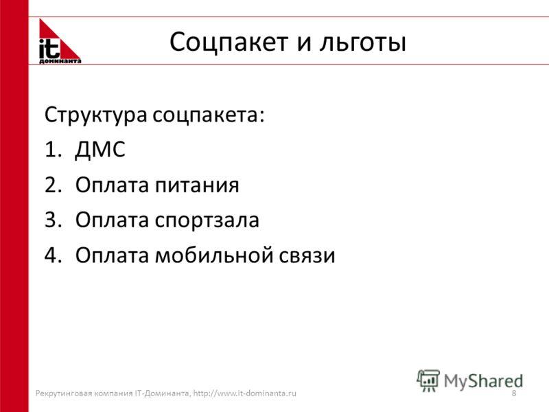 Соцпакет и льготы Структура соцпакета: 1.ДМС 2.Оплата питания 3.Оплата спортзала 4.Оплата мобильной связи 8 Рекрутинговая компания IT-Доминанта, http://www.it-dominanta.ru