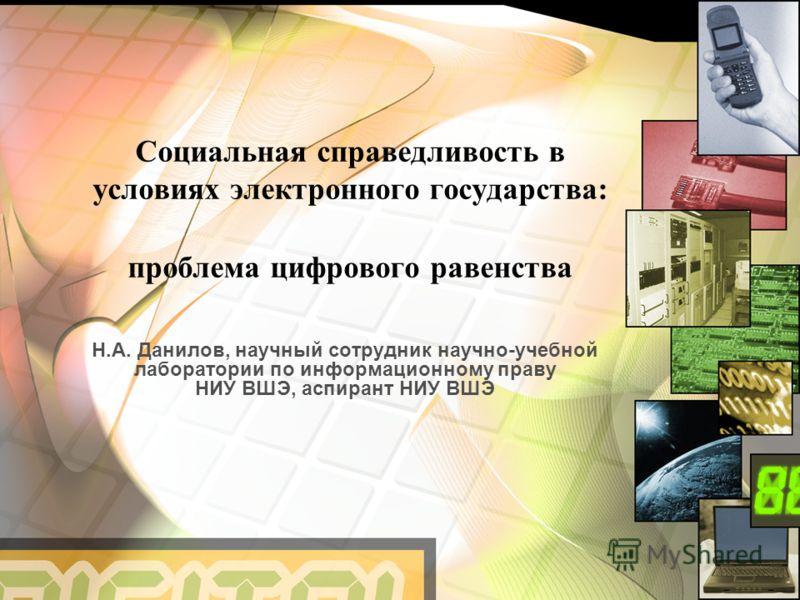 Социальная справедливость в условиях электронного государства: проблема цифрового равенства Н.А. Данилов, научный сотрудник научно-учебной лаборатории по информационному праву НИУ ВШЭ, аспирант НИУ ВШЭ