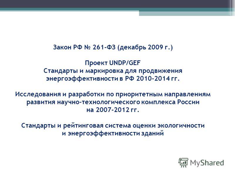 Закон РФ 261-ФЗ (декабрь 2009 г.) Проект UNDP/GEF Стандарты и маркировка для продвижения энергоэффективности в РФ 2010-2014 гг. Исследования и разработки по приоритетным направлениям развития научно-технологического комплекса России на 2007-2012 гг.