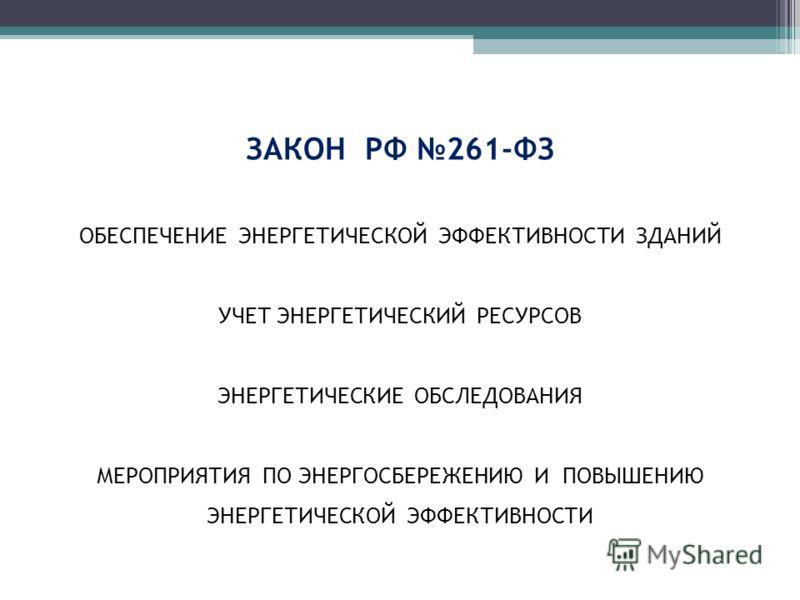 ЗАКОН РФ 261-ФЗ ОБЕСПЕЧЕНИЕ ЭНЕРГЕТИЧЕСКОЙ ЭФФЕКТИВНОСТИ ЗДАНИЙ УЧЕТ ЭНЕРГЕТИЧЕСКИЙ РЕСУРСОВ ЭНЕРГЕТИЧЕСКИЕ ОБСЛЕДОВАНИЯ МЕРОПРИЯТИЯ ПО ЭНЕРГОСБЕРЕЖЕНИЮ И ПОВЫШЕНИЮ ЭНЕРГЕТИЧЕСКОЙ ЭФФЕКТИВНОСТИ
