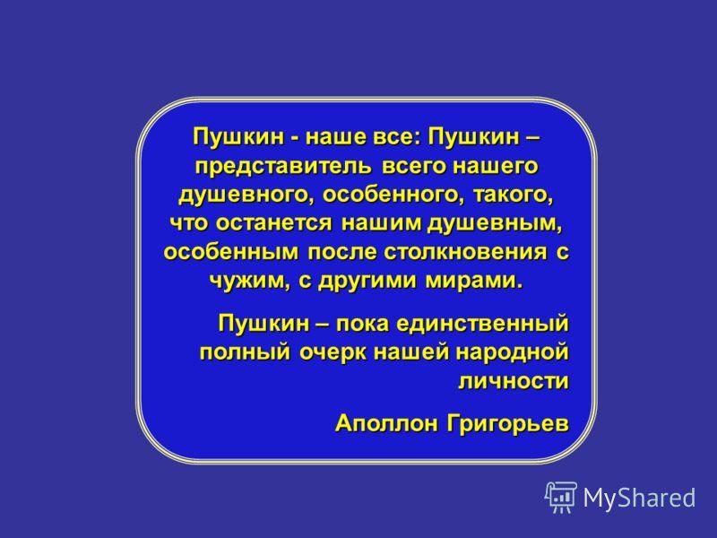 При имени Пушкина тотчас осеняет мысль о русском национальном поэте…Пушкин есть явление чрезвычайное и,может быть, единственное явление русского духа: это русский человек в его развитии, в каком он, может быть, явится чрез двести лет. При имени Пушки