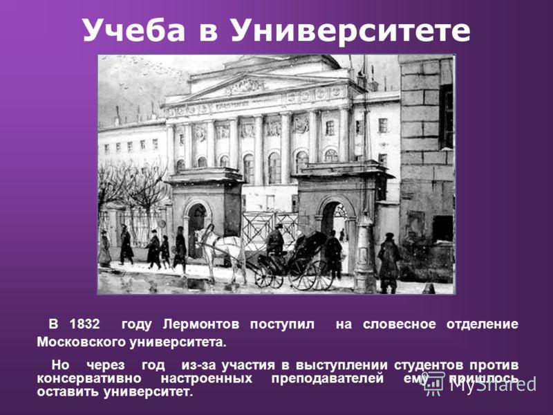 Учеба в Университете В 1832 году Лермонтов поступил на словесное отделение Московского университета. Но через год из-за участия в выступлении студентов против консервативно настроенных преподавателей ему пришлось оставить университет.
