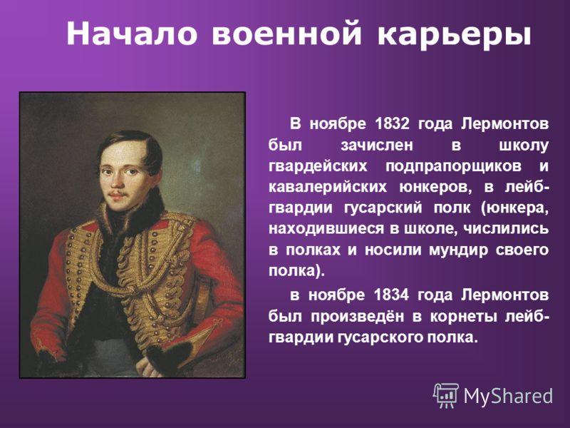 Начало военной карьеры В ноябре 1832 года Лермонтов был зачислен в школу гвардейских подпрапорщиков и кавалерийских юнкеров, в лейб- гвардии гусарский полк (юнкера, находившиеся в школе, числились в полках и носили мундир своего полка). в ноябре 1834