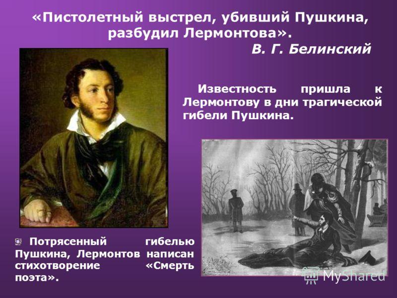 «Пистолетный выстрел, убивший Пушкина, разбудил Лермонтова». В. Г. Белинский Известность пришла к Лермонтову в дни трагической гибели Пушкина. Потрясенный гибелью Пушкина, Лермонтов написан стихотворение «Смерть поэта».