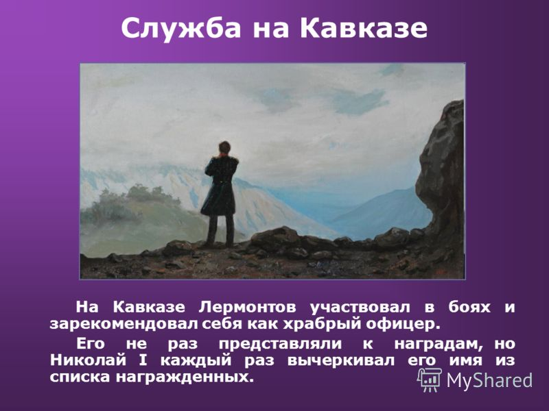 Служба на Кавказе На Кавказе Лермонтов участвовал в боях и зарекомендовал себя как храбрый офицер. Его не раз представляли к наградам, но Николай I ка