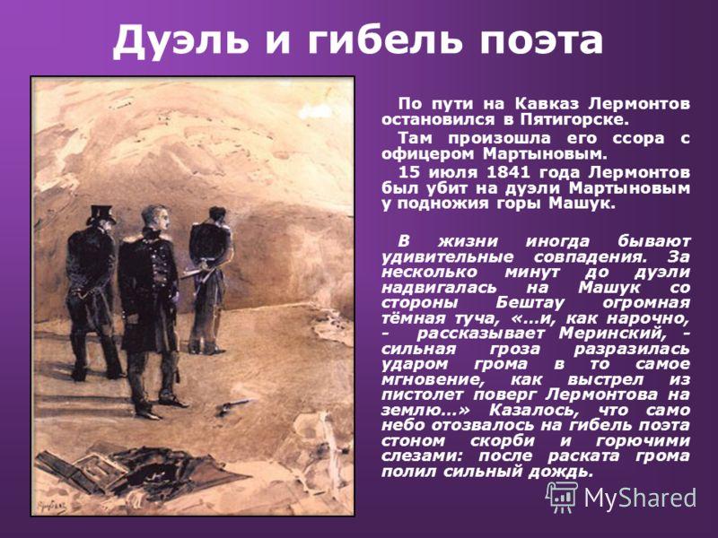 Дуэль и гибель поэта По пути на Кавказ Лермонтов остановился в Пятигорске. Там произошла его ссора с офицером Мартыновым. 15 июля 1841 года Лермонтов
