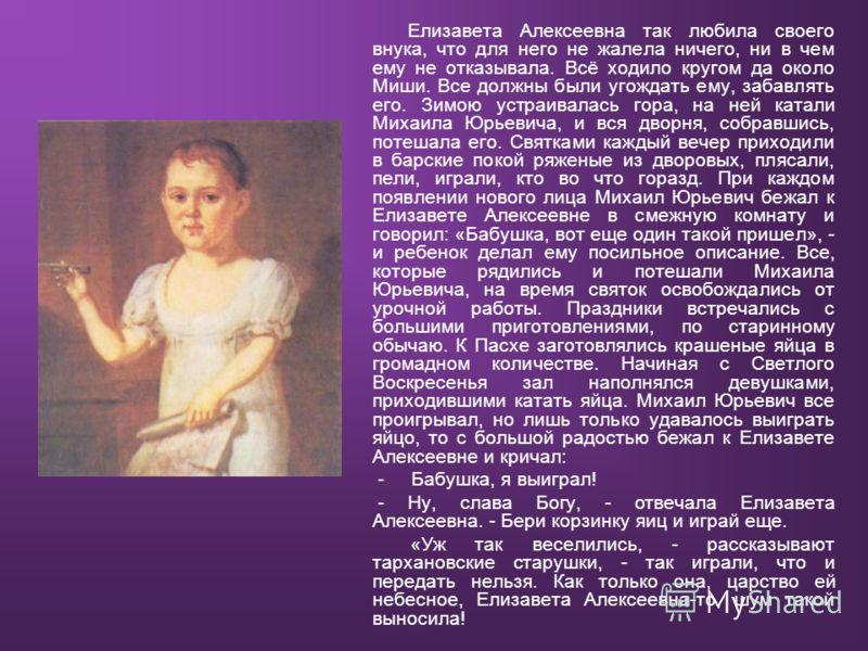 Елизавета Алексеевна так любила своего внука, что для него не жалела ничего, ни в чем ему не отказывала. Всё ходило кругом да около Миши. Все должны были угождать ему, забавлять его. Зимою устраивалась гора, на ней катали Михаила Юрьевича, и вся двор