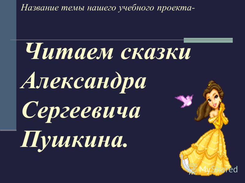 Название темы нашего учебного проекта- Читаем сказки Александра Сергеевича Пушкина.
