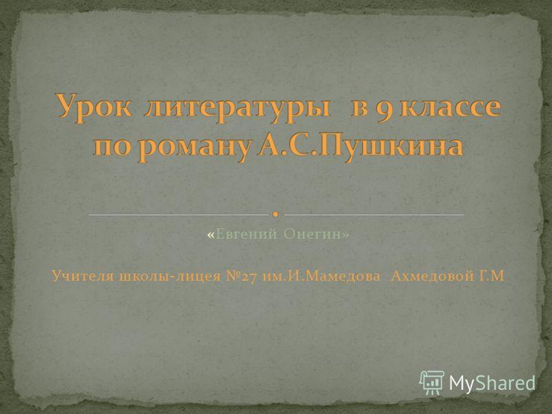 «Евгений Онегин» Учителя школы-лицея 27 им.И.Мамедова Ахмедовой Г.М